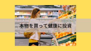健康への投資。にせものの加工食品を買わずに、本物を買う。